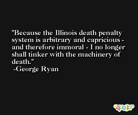 Because the Illinois death penalty system is arbitrary and capricious - and therefore immoral - I no longer shall tinker with the machinery of death. -George Ryan
