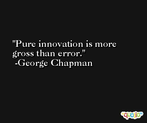Pure innovation is more gross than error. -George Chapman