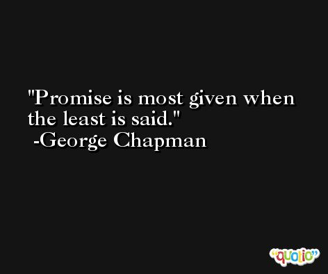 Promise is most given when the least is said. -George Chapman