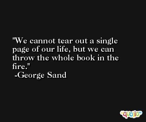 We cannot tear out a single page of our life, but we can throw the whole book in the fire. -George Sand