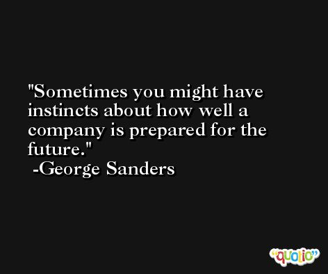 Sometimes you might have instincts about how well a company is prepared for the future. -George Sanders