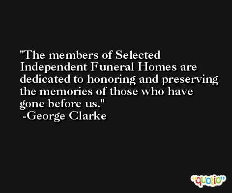 The members of Selected Independent Funeral Homes are dedicated to honoring and preserving the memories of those who have gone before us. -George Clarke