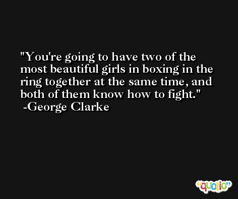 You're going to have two of the most beautiful girls in boxing in the ring together at the same time, and both of them know how to fight. -George Clarke