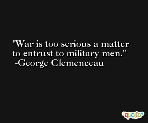 War is too serious a matter to entrust to military men. -George Clemenceau