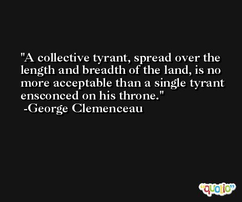 A collective tyrant, spread over the length and breadth of the land, is no more acceptable than a single tyrant ensconced on his throne. -George Clemenceau