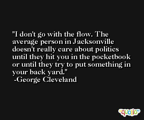 I don't go with the flow. The average person in Jacksonville doesn't really care about politics until they hit you in the pocketbook or until they try to put something in your back yard. -George Cleveland