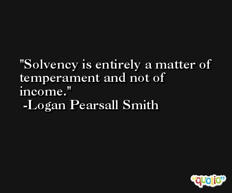 Solvency is entirely a matter of temperament and not of income. -Logan Pearsall Smith