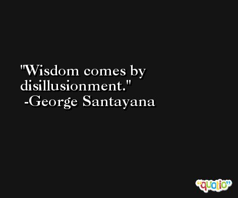 Wisdom comes by disillusionment. -George Santayana