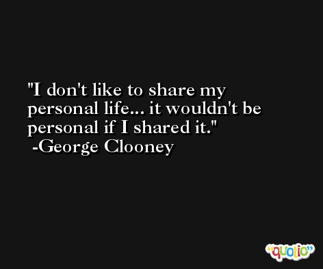 I don't like to share my personal life... it wouldn't be personal if I shared it. -George Clooney