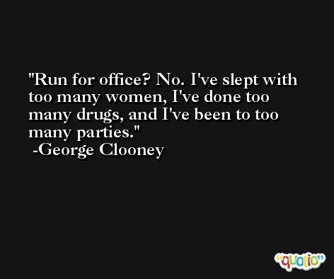 Run for office? No. I've slept with too many women, I've done too many drugs, and I've been to too many parties. -George Clooney