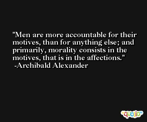 Men are more accountable for their motives, than for anything else; and primarily, morality consists in the motives, that is in the affections. -Archibald Alexander
