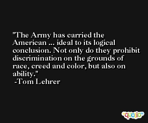 The Army has carried the American ... ideal to its logical conclusion. Not only do they prohibit discrimination on the grounds of race, creed and color, but also on ability. -Tom Lehrer