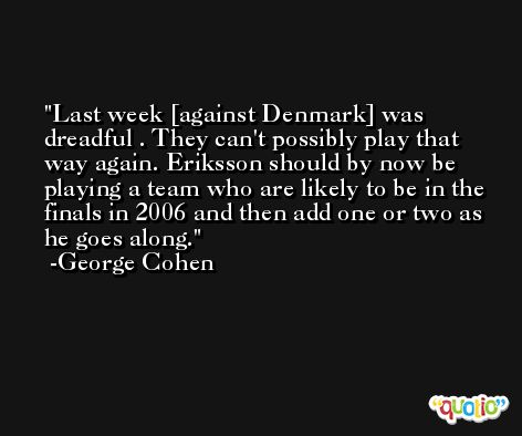 Last week [against Denmark] was dreadful . They can't possibly play that way again. Eriksson should by now be playing a team who are likely to be in the finals in 2006 and then add one or two as he goes along. -George Cohen