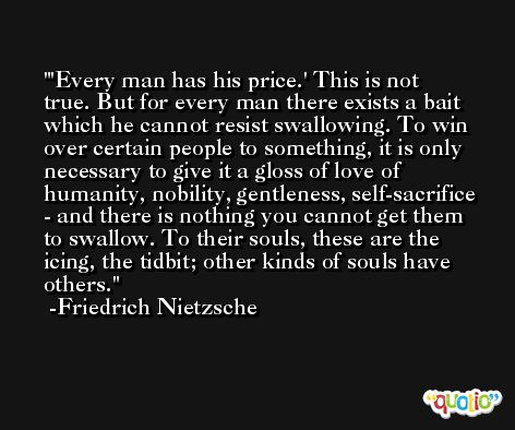 'Every man has his price.' This is not true. But for every man there exists a bait which he cannot resist swallowing. To win over certain people to something, it is only necessary to give it a gloss of love of humanity, nobility, gentleness, self-sacrifice - and there is nothing you cannot get them to swallow. To their souls, these are the icing, the tidbit; other kinds of souls have others. -Friedrich Nietzsche