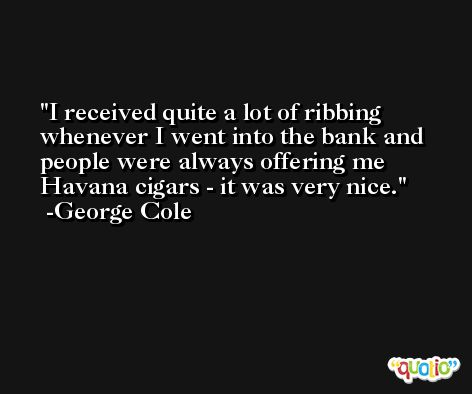 I received quite a lot of ribbing whenever I went into the bank and people were always offering me Havana cigars - it was very nice. -George Cole