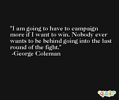 I am going to have to campaign more if I want to win. Nobody ever wants to be behind going into the last round of the fight. -George Coleman