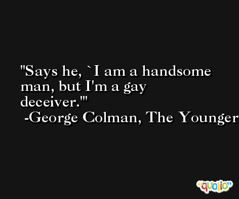 Says he, `I am a handsome man, but I'm a gay deceiver.' -George Colman, The Younger