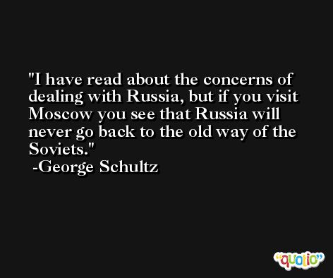 I have read about the concerns of dealing with Russia, but if you visit Moscow you see that Russia will never go back to the old way of the Soviets. -George Schultz