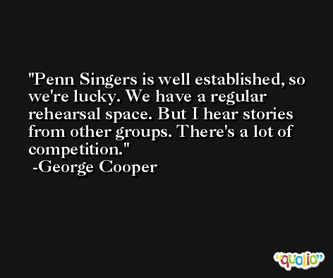 Penn Singers is well established, so we're lucky. We have a regular rehearsal space. But I hear stories from other groups. There's a lot of competition. -George Cooper