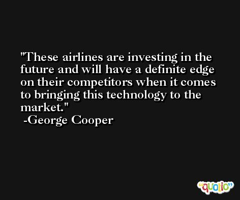 These airlines are investing in the future and will have a definite edge on their competitors when it comes to bringing this technology to the market. -George Cooper