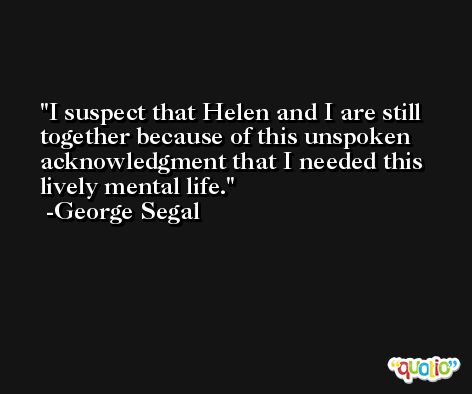 I suspect that Helen and I are still together because of this unspoken acknowledgment that I needed this lively mental life. -George Segal