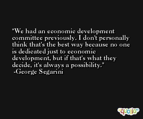 We had an economic development committee previously. I don't personally think that's the best way because no one is dedicated just to economic development, but if that's what they decide, it's always a possibility. -George Segarini