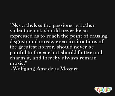 Nevertheless the passions, whether violent or not, should never be so expressed as to reach the point of causing disgust; and music, even in situations of the greatest horror, should never be painful to the ear but should flatter and charm it, and thereby always remain music. -Wolfgang Amadeus Mozart