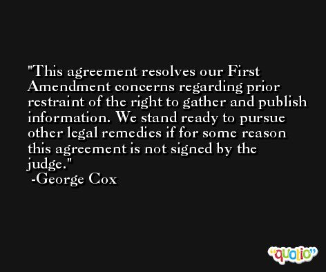 This agreement resolves our First Amendment concerns regarding prior restraint of the right to gather and publish information. We stand ready to pursue other legal remedies if for some reason this agreement is not signed by the judge. -George Cox
