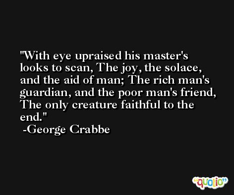 With eye upraised his master's looks to scan, The joy, the solace, and the aid of man; The rich man's guardian, and the poor man's friend, The only creature faithful to the end. -George Crabbe