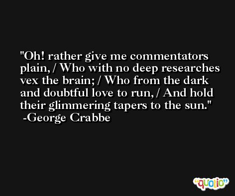 Oh! rather give me commentators plain, / Who with no deep researches vex the brain; / Who from the dark and doubtful love to run, / And hold their glimmering tapers to the sun. -George Crabbe