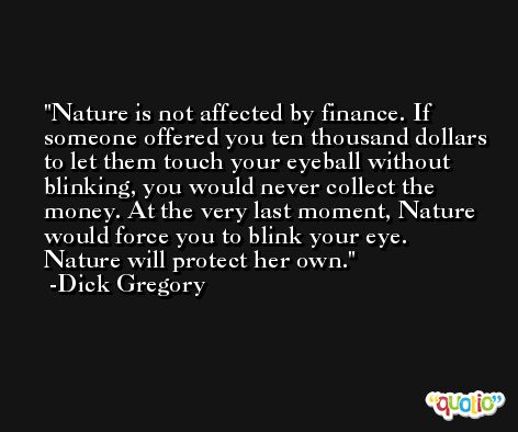 Nature is not affected by finance. If someone offered you ten thousand dollars to let them touch your eyeball without blinking, you would never collect the money. At the very last moment, Nature would force you to blink your eye. Nature will protect her own. -Dick Gregory