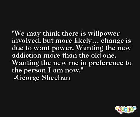 We may think there is willpower involved, but more likely… change is due to want power. Wanting the new addiction more than the old one. Wanting the new me in preference to the person I am now. -George Sheehan