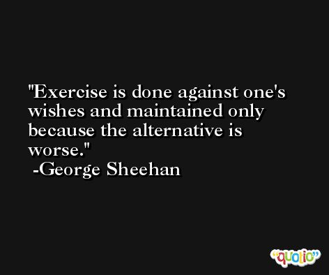 Exercise is done against one's wishes and maintained only because the alternative is worse. -George Sheehan