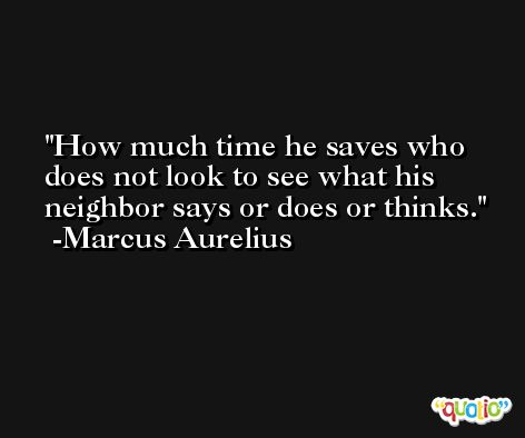 How much time he saves who does not look to see what his neighbor says or does or thinks. -Marcus Aurelius Antoninus