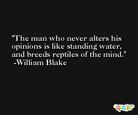 The man who never alters his opinions is like standing water, and breeds reptiles of the mind. -William Blake