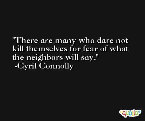 There are many who dare not kill themselves for fear of what the neighbors will say. -Cyril Connolly