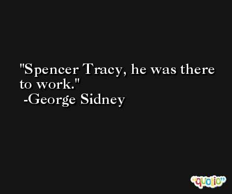 Spencer Tracy, he was there to work. -George Sidney