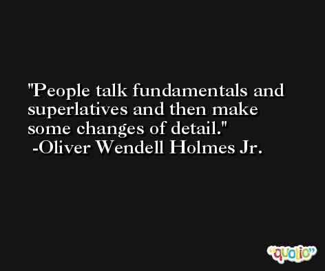 People talk fundamentals and superlatives and then make some changes of detail. -Oliver Wendell Holmes Jr.