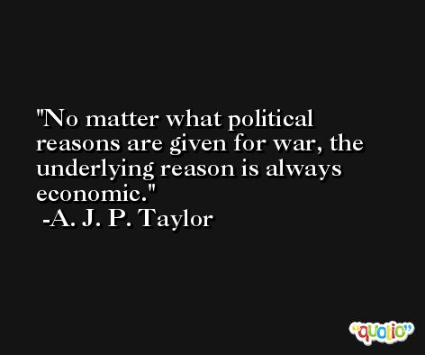 No matter what political reasons are given for war, the underlying reason is always economic. -A. J. P. Taylor