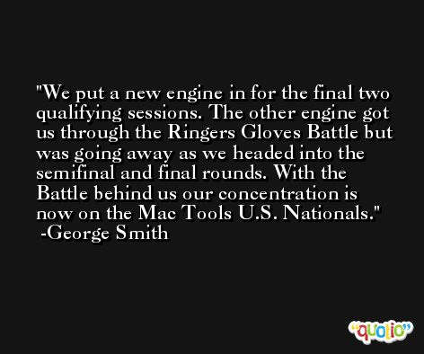 We put a new engine in for the final two qualifying sessions. The other engine got us through the Ringers Gloves Battle but was going away as we headed into the semifinal and final rounds. With the Battle behind us our concentration is now on the Mac Tools U.S. Nationals. -George Smith