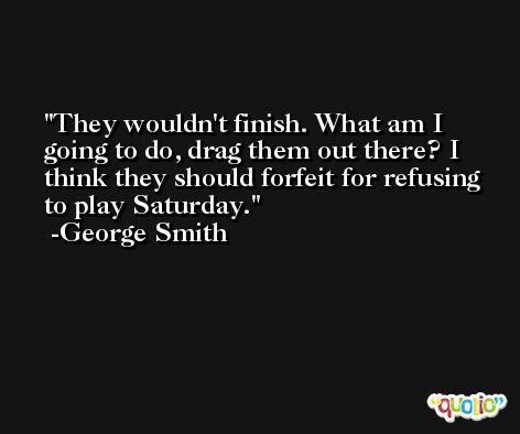 They wouldn't finish. What am I going to do, drag them out there? I think they should forfeit for refusing to play Saturday. -George Smith