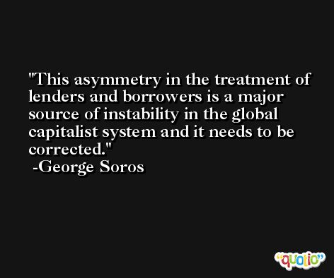 This asymmetry in the treatment of lenders and borrowers is a major source of instability in the global capitalist system and it needs to be corrected. -George Soros