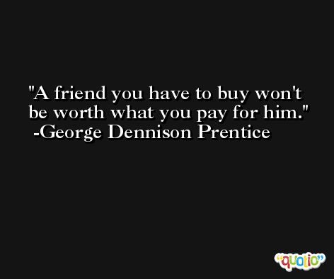 A friend you have to buy won't be worth what you pay for him. -George Dennison Prentice