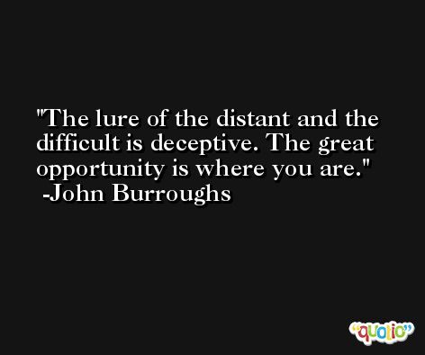 The lure of the distant and the difficult is deceptive. The great opportunity is where you are. -John Burroughs