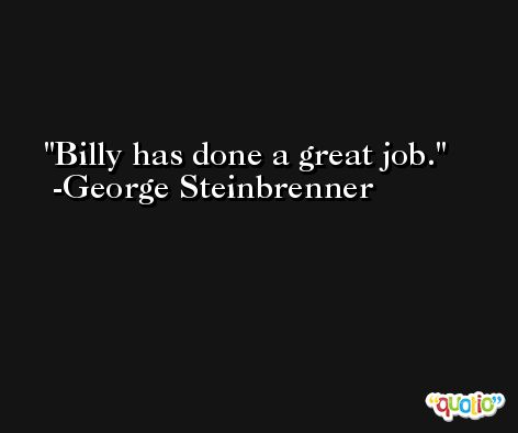 Billy has done a great job. -George Steinbrenner