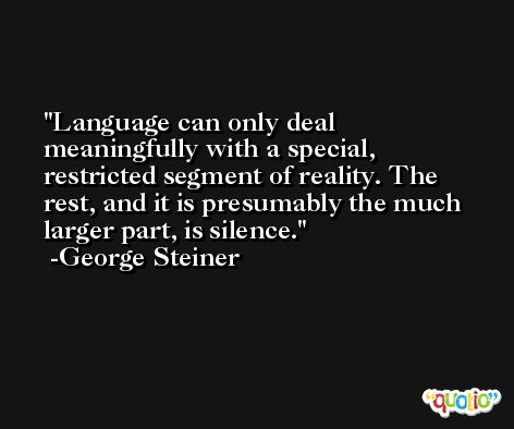 Language can only deal meaningfully with a special, restricted segment of reality. The rest, and it is presumably the much larger part, is silence. -George Steiner