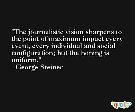 The journalistic vision sharpens to the point of maximum impact every event, every individual and social configuration; but the honing is uniform. -George Steiner