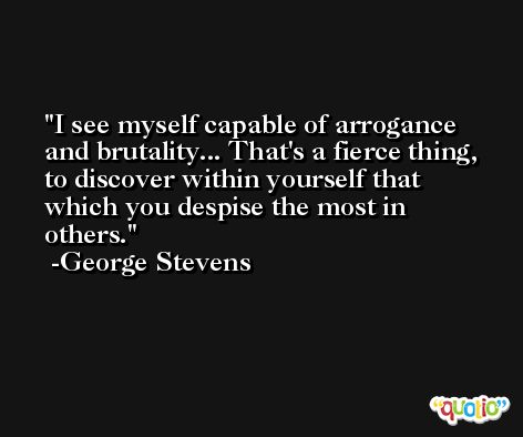 I see myself capable of arrogance and brutality... That's a fierce thing, to discover within yourself that which you despise the most in others. -George Stevens