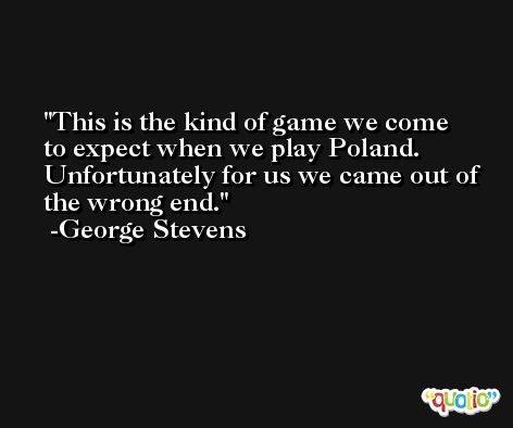 This is the kind of game we come to expect when we play Poland. Unfortunately for us we came out of the wrong end. -George Stevens