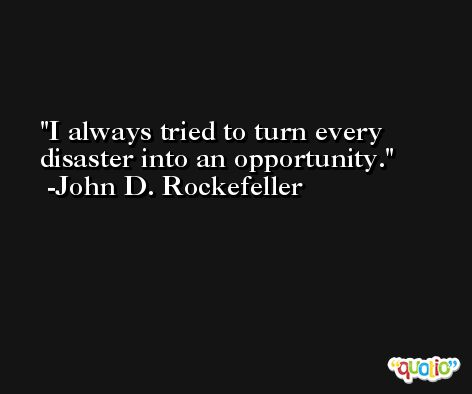I always tried to turn every disaster into an opportunity. -John D. Rockefeller